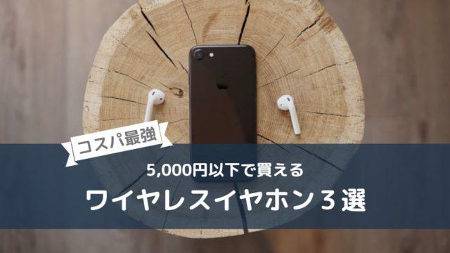 【コスパ最強】5,000円以下で買える良質ワイヤレスイヤホン3選